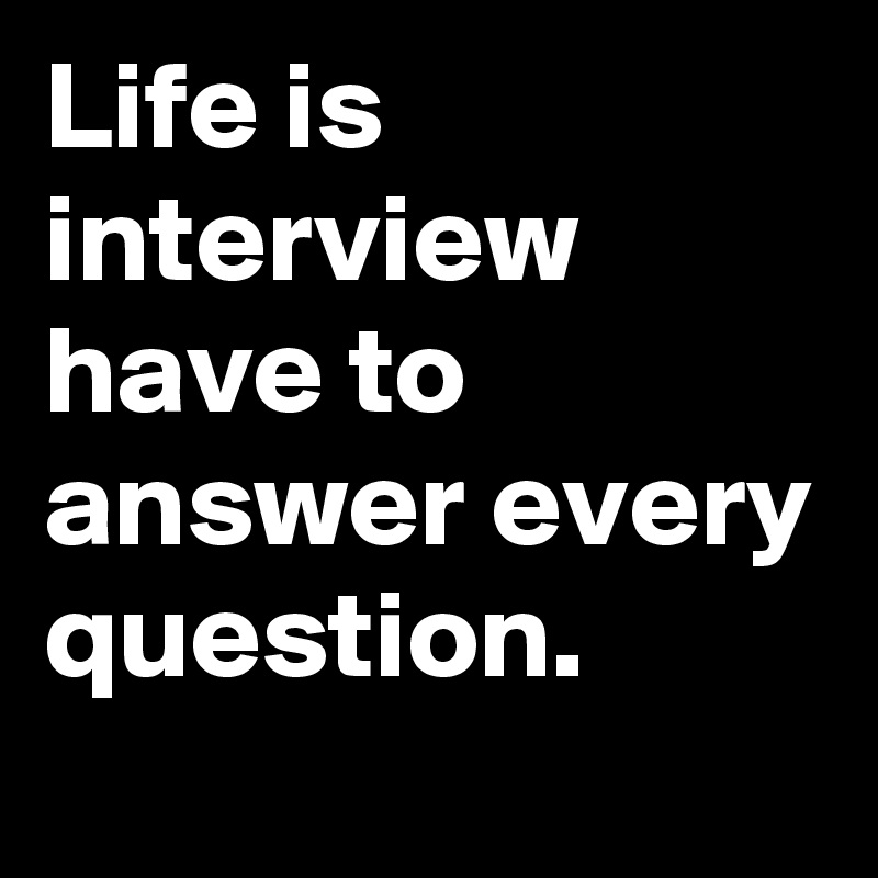 Life is interview have to answer every question.