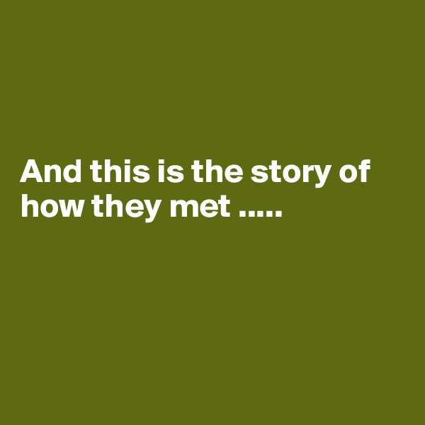 And this is the story of how they met .....