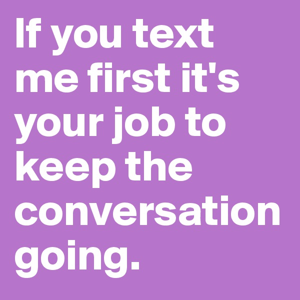If you text me first it's your job to keep the conversation going.