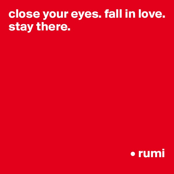 close your eyes. fall in love. stay there.                                                          • rumi