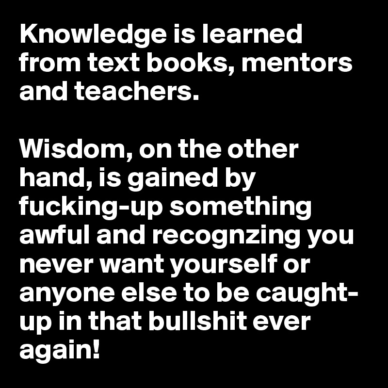 Knowledge is learned from text books, mentors and teachers.   Wisdom, on the other hand, is gained by fucking-up something awful and recognzing you never want yourself or anyone else to be caught-up in that bullshit ever again!