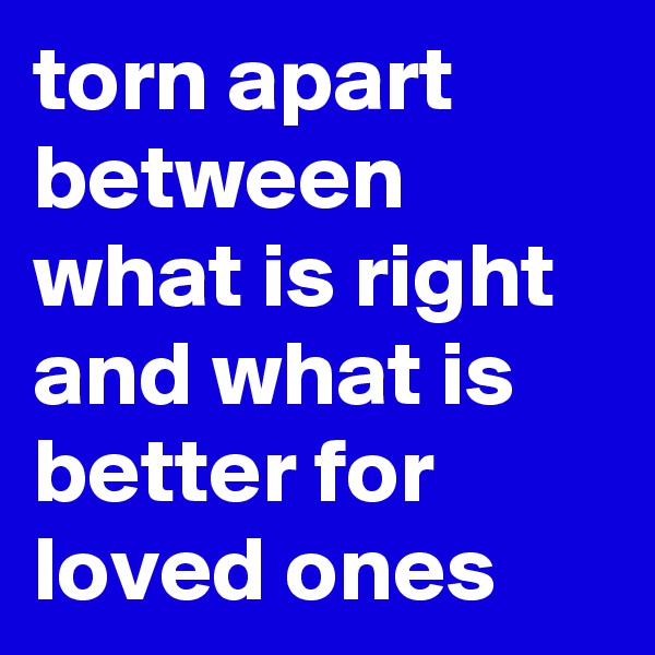 torn apart between what is right and what is better for loved ones