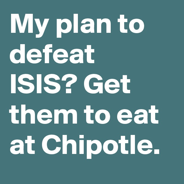 My plan to defeat ISIS? Get them to eat at Chipotle.