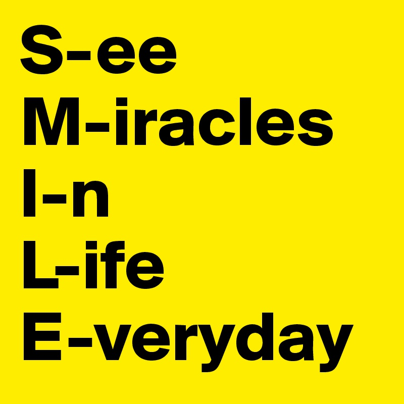 S-ee M-iracles I-n L-ife E-veryday