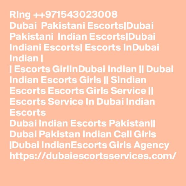 RIng ++971543023008 Dubai  Pakistani Escorts|Dubai Pakistani  Indian Escorts|Dubai Indiani Escorts| Escorts InDubai Indian | | Escorts GirlInDubai Indian || Dubai Indian Escorts Girls || SIndian Escorts Escorts Girls Service || Escorts Service In Dubai Indian Escorts Dubai Indian Escorts Pakistan|| Dubai Pakistan Indian Call Girls |Dubai IndianEscorts Girls Agency  https://dubaiescortsservices.com/