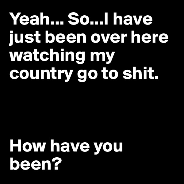 Yeah... So...I have just been over here watching my country go to shit.    How have you been?