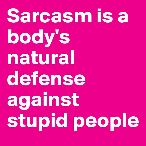 Sarcasm is a body's natural defense against stupid people