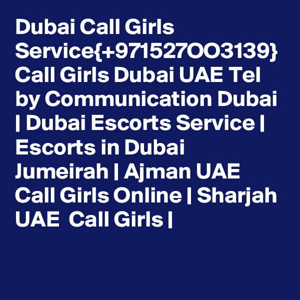 Dubai Call Girls Service{+971527OO3139} Call Girls Dubai UAE Tel by Communication Dubai   Dubai Escorts Service   Escorts in Dubai Jumeirah   Ajman UAE Call Girls Online   Sharjah UAE  Call Girls  