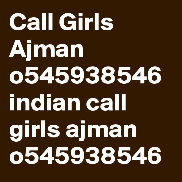 Call Girls Ajman o545938546  indian call girls ajman o545938546
