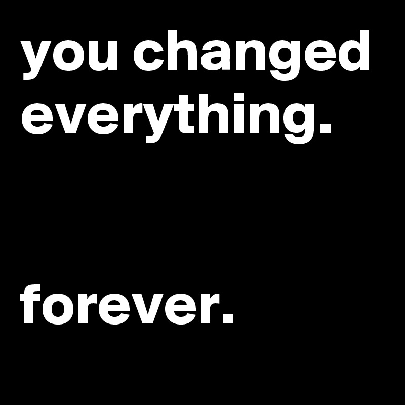 you changed everything.   forever.