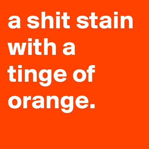 a shit stain with a tinge of orange.