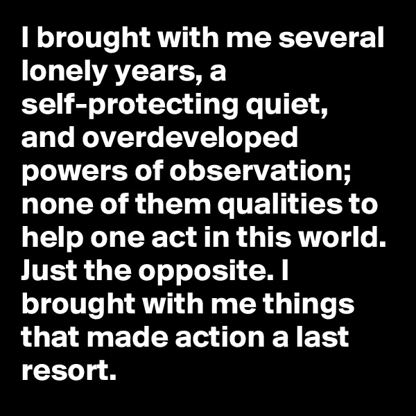 I brought with me several lonely years, a self-protecting quiet, and overdeveloped powers of observation; none of them qualities to help one act in this world. Just the opposite. I brought with me things that made action a last resort.