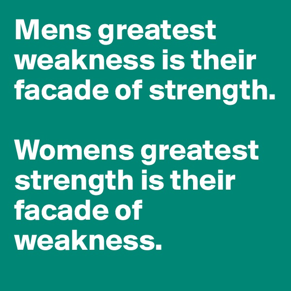 Mens greatest weakness is their facade of strength.  Womens greatest strength is their facade of weakness.