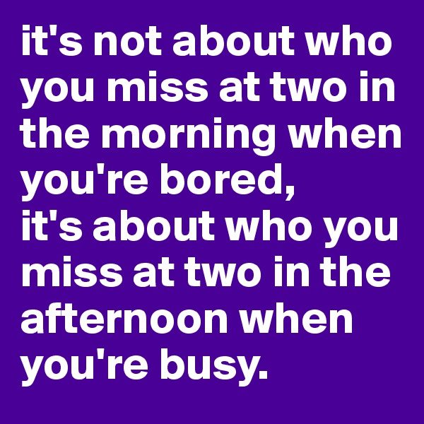 it's not about who you miss at two in the morning when you're bored, it's about who you miss at two in the afternoon when you're busy.