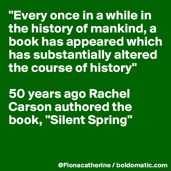 """""""Every once in a while in the history of mankind, a book has appeared which has substantially altered the course of history""""  50 years ago Rachel Carson authored the book, """"Silent Spring"""""""