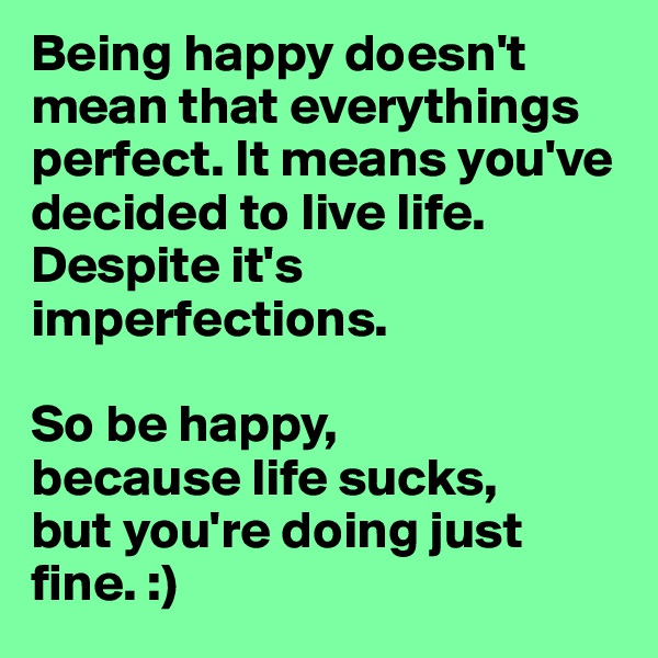 Being happy doesn't mean that everythings perfect. It means you've decided to live life. Despite it's imperfections.  So be happy, because life sucks, but you're doing just fine. :)