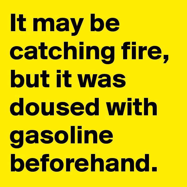 It may be catching fire, but it was doused with gasoline beforehand.