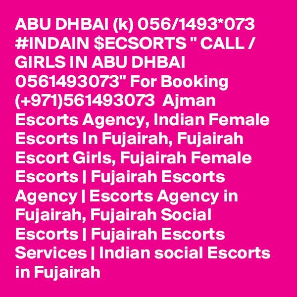"ABU DHBAI (k) 056/1493*073 #INDAIN $ECSORTS "" CALL / GIRLS IN ABU DHBAI 0561493073"" For Booking (+971)561493073  Ajman Escorts Agency, Indian Female Escorts In Fujairah, Fujairah Escort Girls, Fujairah Female Escorts | Fujairah Escorts Agency | Escorts Agency in Fujairah, Fujairah Social Escorts | Fujairah Escorts Services | Indian social Escorts in Fujairah"