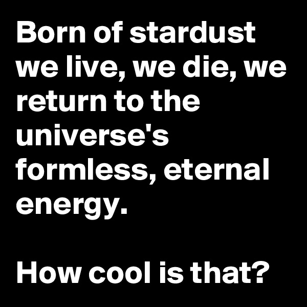 Born of stardust we live, we die, we return to the universe's formless, eternal energy.  How cool is that?