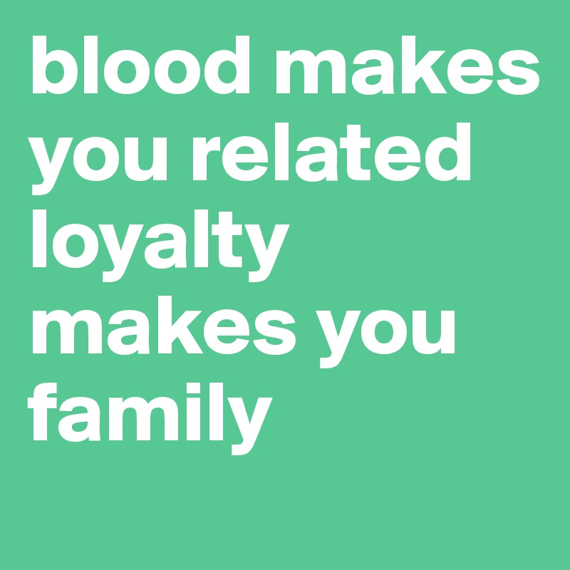 blood makes you related loyalty makes you family