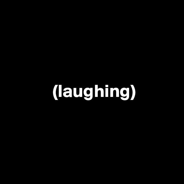 (laughing)