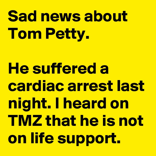 Sad news about Tom Petty.  He suffered a cardiac arrest last night. I heard on TMZ that he is not on life support.