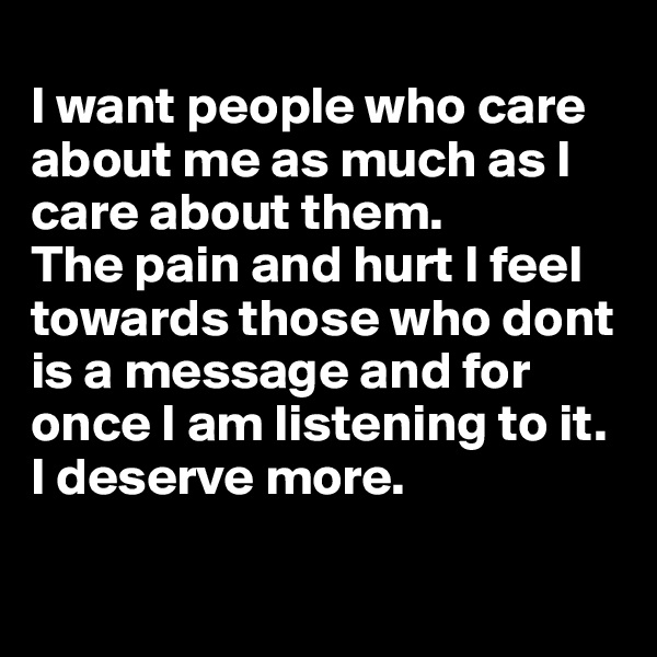 I want people who care about me as much as I care about them.  The pain and hurt I feel towards those who dont is a message and for once I am listening to it. I deserve more.