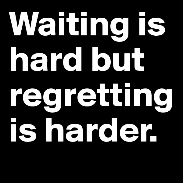 Waiting is hard but regretting is harder.