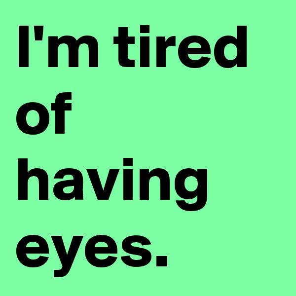 I'm tired of having eyes.