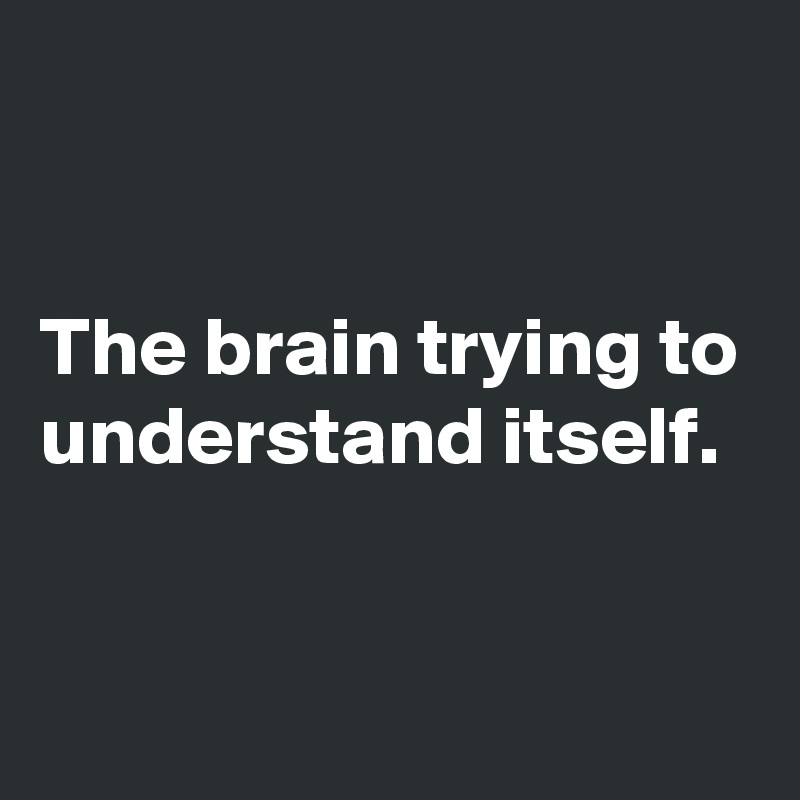 The brain trying to understand itself.