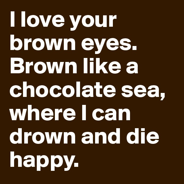 I love your brown eyes. Brown like a chocolate sea, where I can drown and die happy.