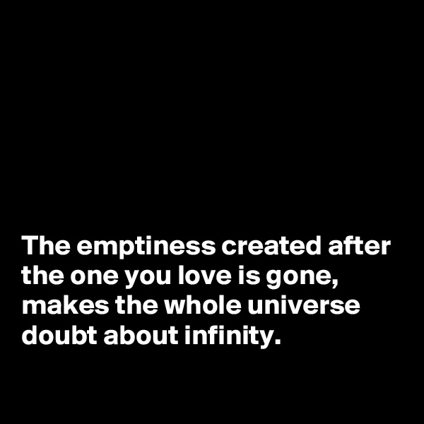 The emptiness created after the one you love is gone, makes the whole universe doubt about infinity.