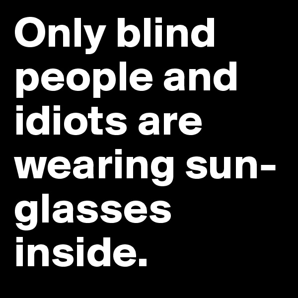 Only blind people and idiots are wearing sun-glasses inside.