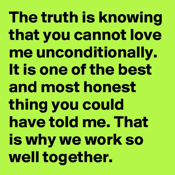 The truth is knowing that you cannot love me unconditionally. It is one of the best and most honest thing you could have told me. That is why we work so well together.