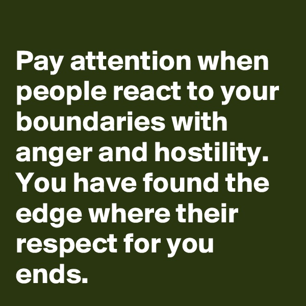 Pay attention when people react to your boundaries with anger and hostility.  You have found the edge where their respect for you ends.