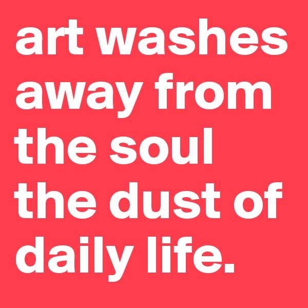 art washes away from the soul the dust of daily life.