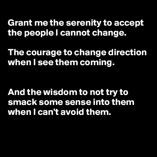 Grant me the serenity to accept the people I cannot change.  The courage to change direction when I see them coming.   And the wisdom to not try to smack some sense into them when I can't avoid them.