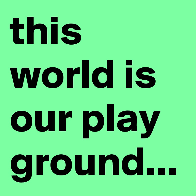 this world is our play ground...