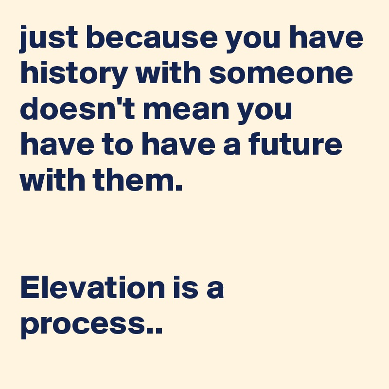 just because you have history with someone doesn't mean you have to have a future with them.   Elevation is a process..