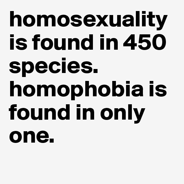homosexuality is found in 450 species. homophobia is found in only one.