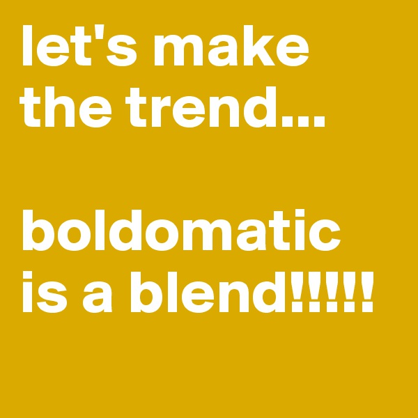 let's make the trend...  boldomatic  is a blend!!!!!