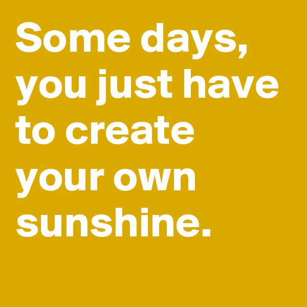 Some days, you just have to create your own sunshine.