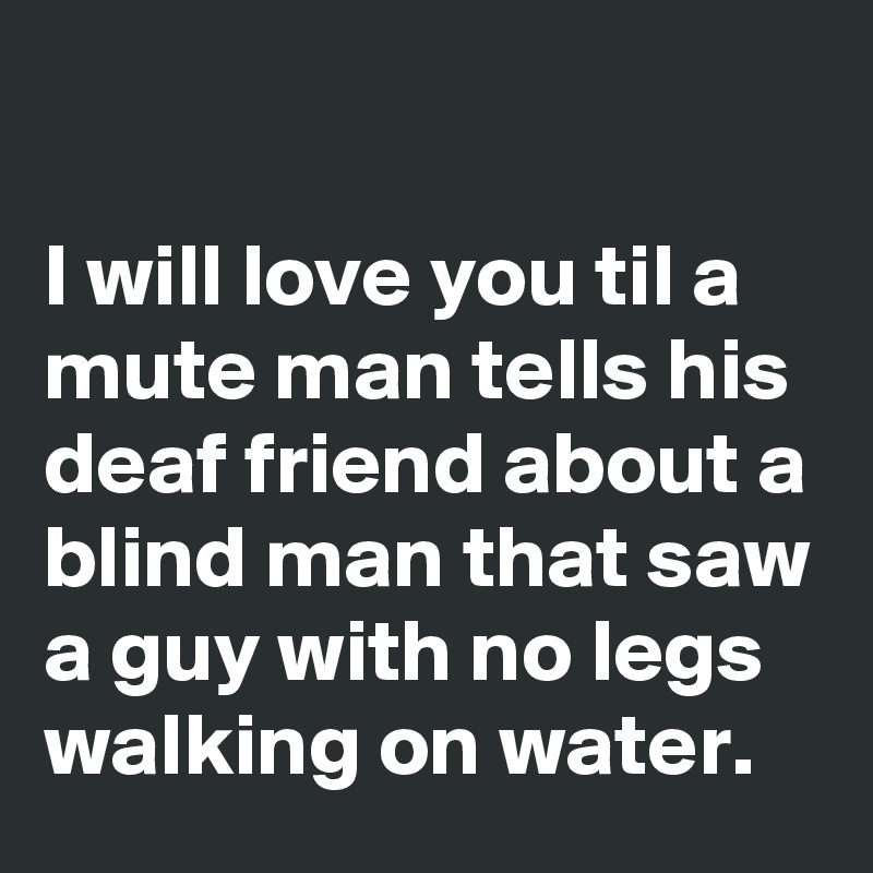 I will love you til a mute man tells his deaf friend about a blind man that saw a guy with no legs walking on water.