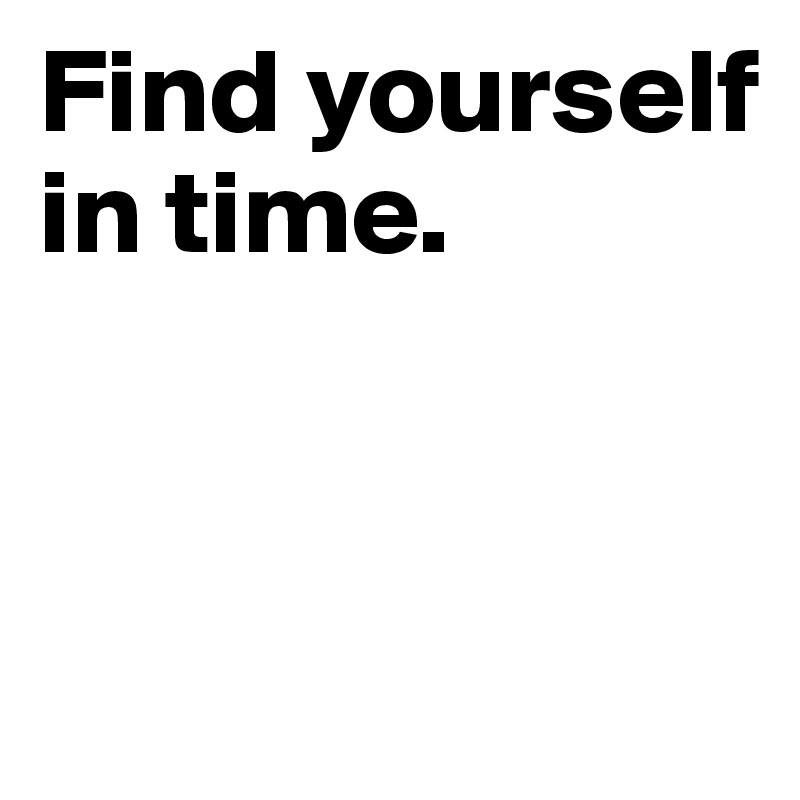 Find yourself in time.