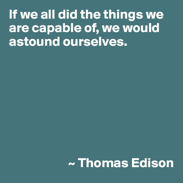If we all did the things we are capable of, we would astound ourselves.                               ~ Thomas Edison