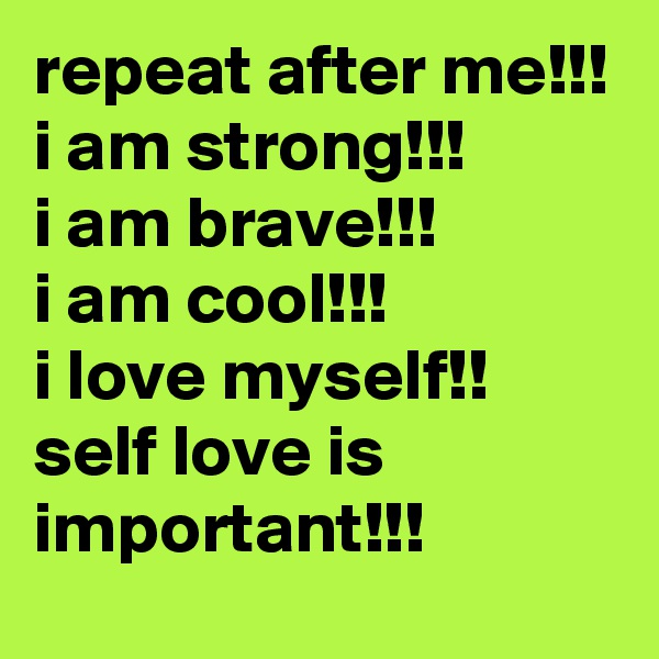 repeat after me!!! i am strong!!! i am brave!!! i am cool!!!  i love myself!! self love is important!!!