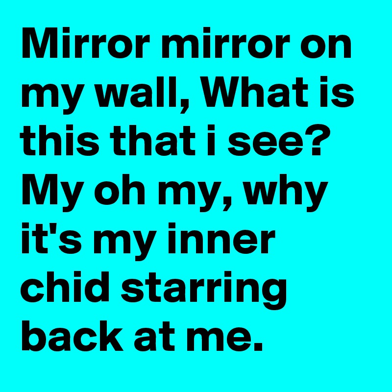 Mirror mirror on my wall, What is this that i see? My oh my, why it's my inner chid starring back at me.