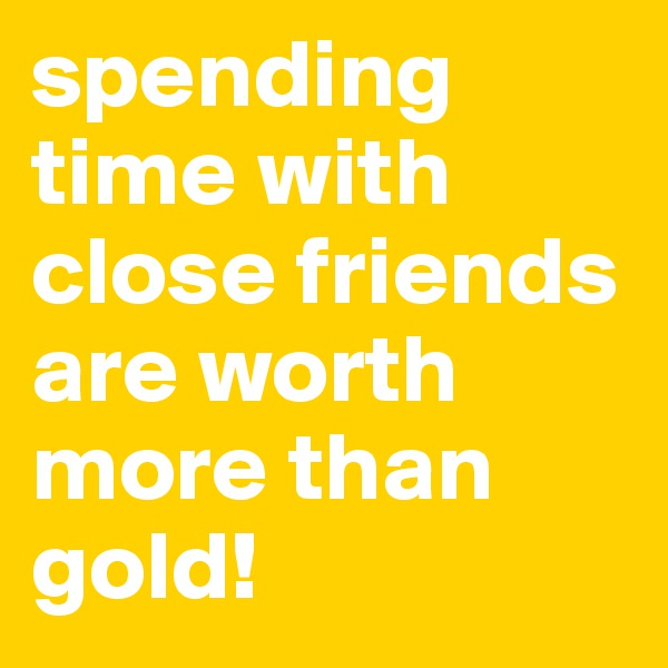 spending time with close friends are worth more than gold!