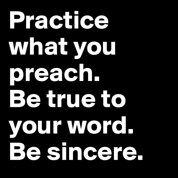 Practice what you preach. Be true to your word. Be sincere.