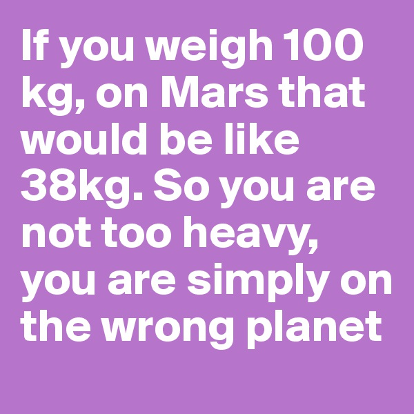 If you weigh 100 kg, on Mars that would be like 38kg. So you are not too heavy, you are simply on the wrong planet